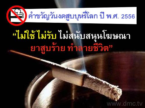 คำขวัญวันงดสูบบุหรี่โลก ปี พ.ศ.2556 คือ ไม่ใช้ ไม่รับ ไม่สนับสนุนโฆษณายาสูบร้าย ทำลายชีวิต