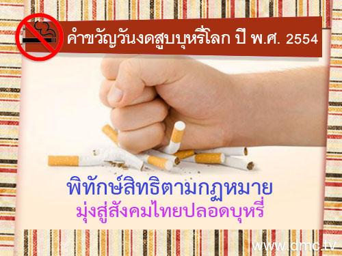 คำขวัญวันงดสูบบุหรี่โลก ปี พ.ศ.2554 คือ พิทักษ์สิทธิตามกฏหมาย  มุ่งสู่สังคมไทยปลอดบุหรี่