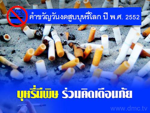 คำขวัญวันงดสูบบุหรี่โลก ปี พ.ศ.2552 คือ บุหรี่มีพิษ ร่วมคิดเตือนภัย